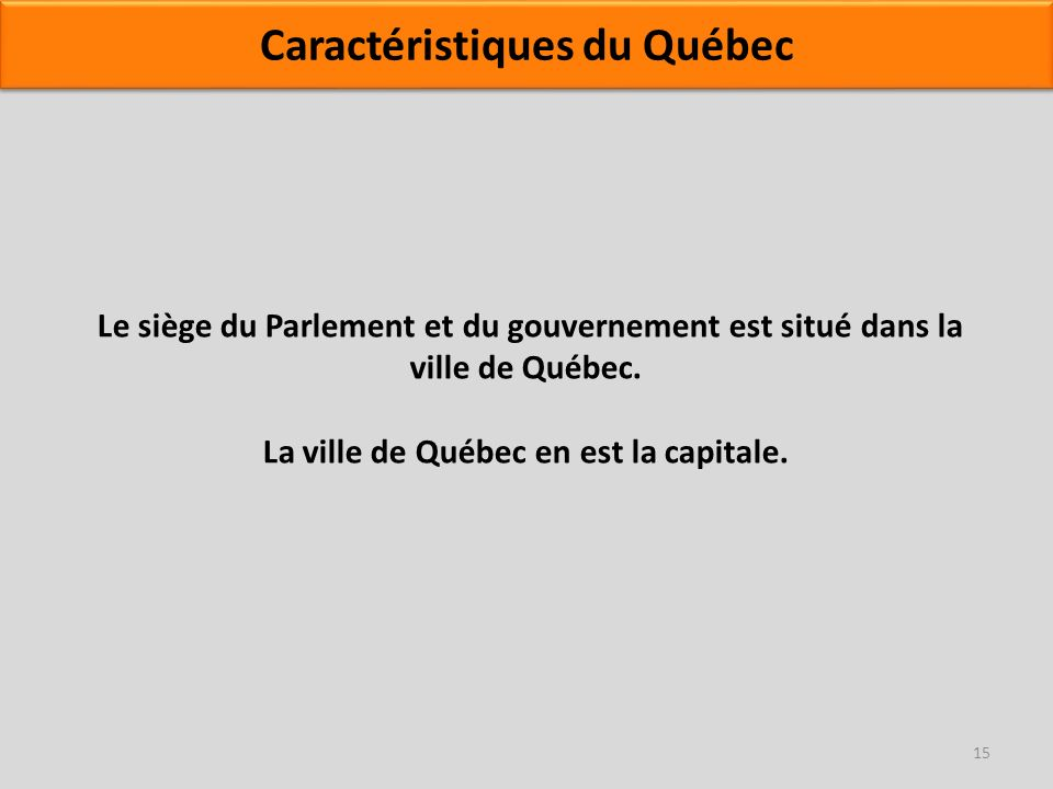 Le siège du Parlement et du gouvernement est situé dans la ville de Québec. La ville de Québec en est la capitale. 15 Caractéristiques du Québec