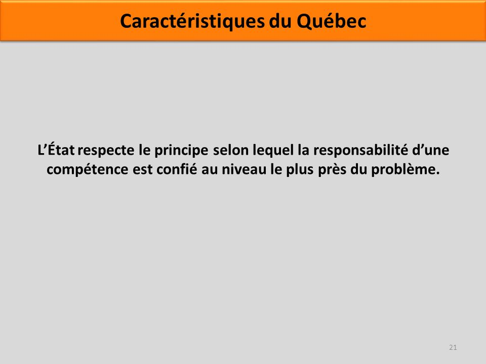 LÉtat respecte le principe selon lequel la responsabilité dune compétence est confié au niveau le plus près du problème. 21 Caractéristiques du Québec