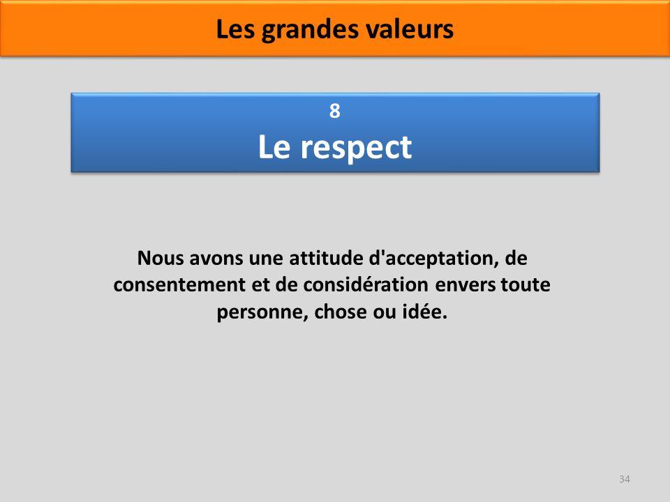 8 Le respect Nous avons une attitude d'acceptation, de consentement et de considération envers toute personne, chose ou idée. 34 Les grandes valeurs