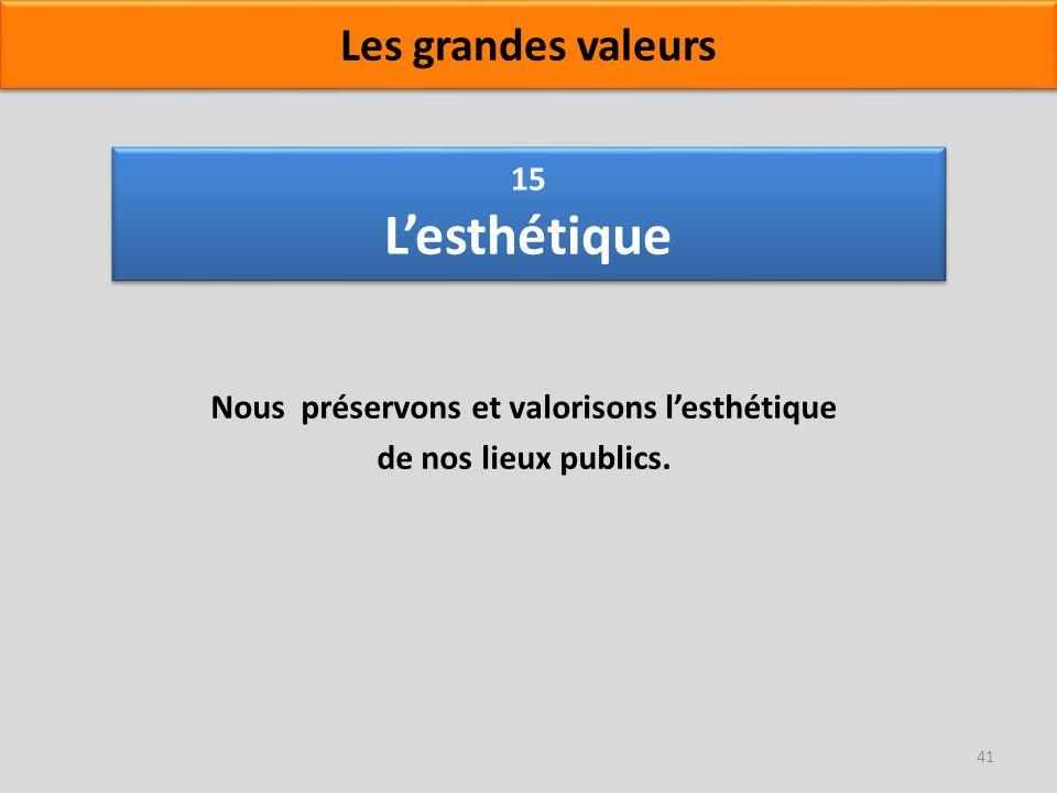 15 Lesthétique Nous préservons et valorisons lesthétique de nos lieux publics. 41 Les grandes valeurs
