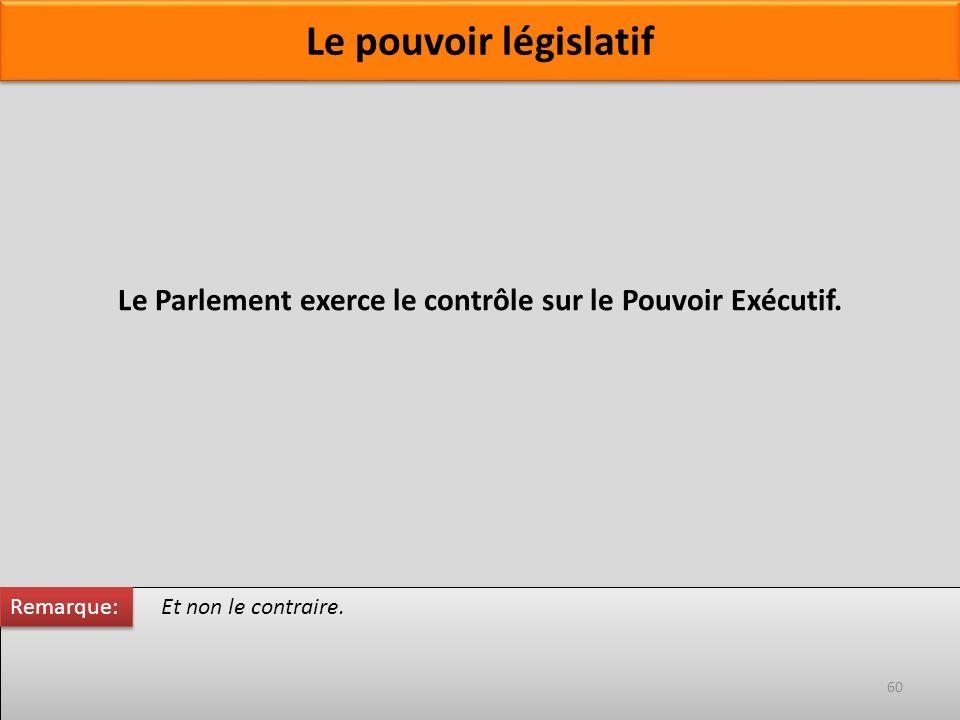 Et non le contraire. Le Parlement exerce le contrôle sur le Pouvoir Exécutif. Remarque: 60 Le pouvoir législatif
