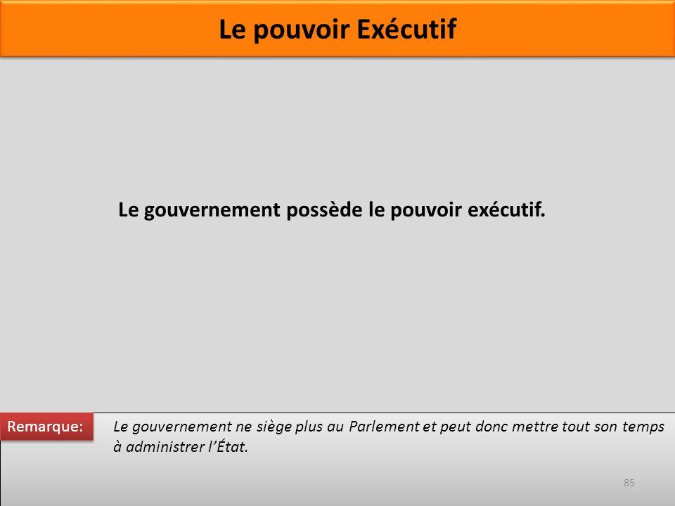Le gouvernement possède le pouvoir exécutif. Le pouvoir Exécutif Le gouvernement ne siège plus au Parlement et peut donc mettre tout son temps à admin