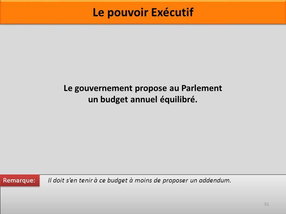 Le gouvernement propose au Parlement un budget annuel équilibré. Il doit sen tenir à ce budget à moins de proposer un addendum. Remarque: 92 Le pouvoi