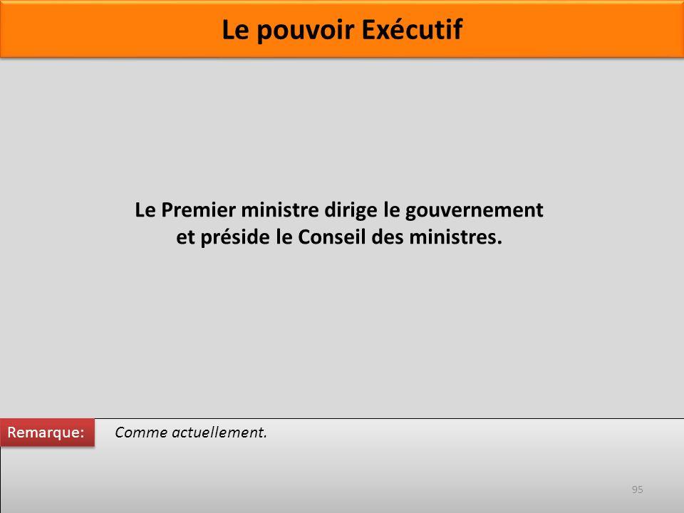 Le Premier ministre dirige le gouvernement et préside le Conseil des ministres. Comme actuellement. Remarque: 95 Le pouvoir Exécutif