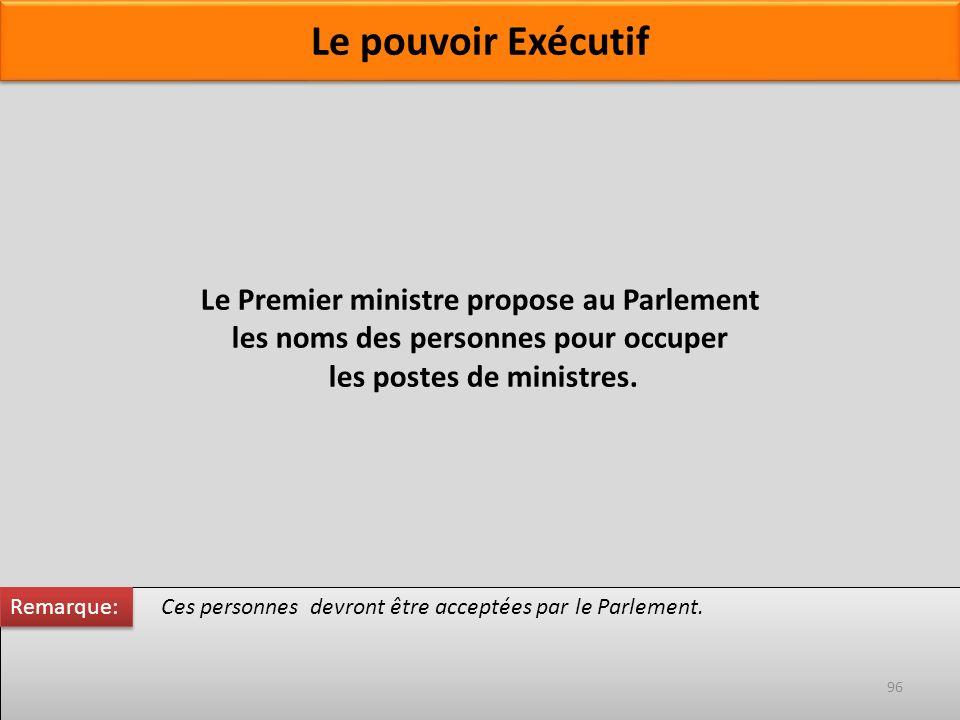 Le Premier ministre propose au Parlement les noms des personnes pour occuper les postes de ministres. Ces personnes devront être acceptées par le Parl