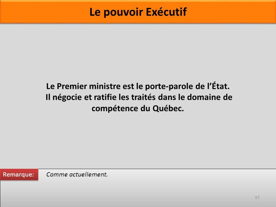 Le Premier ministre est le porte-parole de lÉtat. Il négocie et ratifie les traités dans le domaine de compétence du Québec. Comme actuellement. Remar