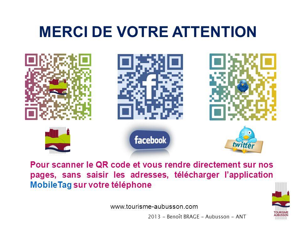 www.tourisme-aubusson.com Pour scanner le QR code et vous rendre directement sur nos pages, sans saisir les adresses, télécharger lapplication MobileTag sur votre téléphone MERCI DE VOTRE ATTENTION 2013 - Benoît BRAGE - Aubusson - ANT
