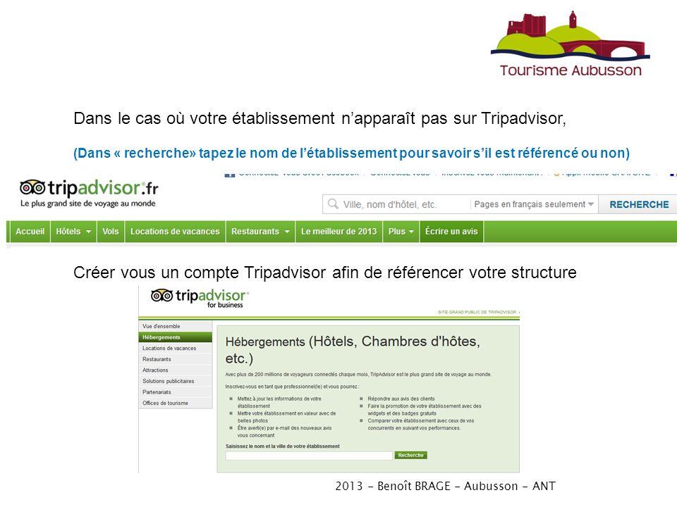 2013 - Benoît BRAGE - Aubusson - ANT Dans le cas où votre établissement napparaît pas sur Tripadvisor, (Dans « recherche» tapez le nom de létablissement pour savoir sil est référencé ou non) Créer vous un compte Tripadvisor afin de référencer votre structure