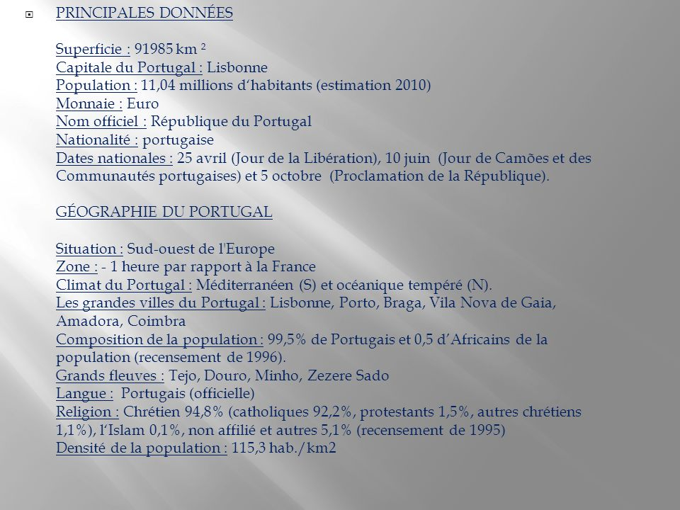 PRINCIPALES DONNÉES Superficie : 91985 km ² Capitale du Portugal : Lisbonne Population : 11,04 millions dhabitants (estimation 2010) Monnaie : Euro Nom officiel : République du Portugal Nationalité : portugaise Dates nationales : 25 avril (Jour de la Libération), 10 juin (Jour de Camões et des Communautés portugaises) et 5 octobre (Proclamation de la République).