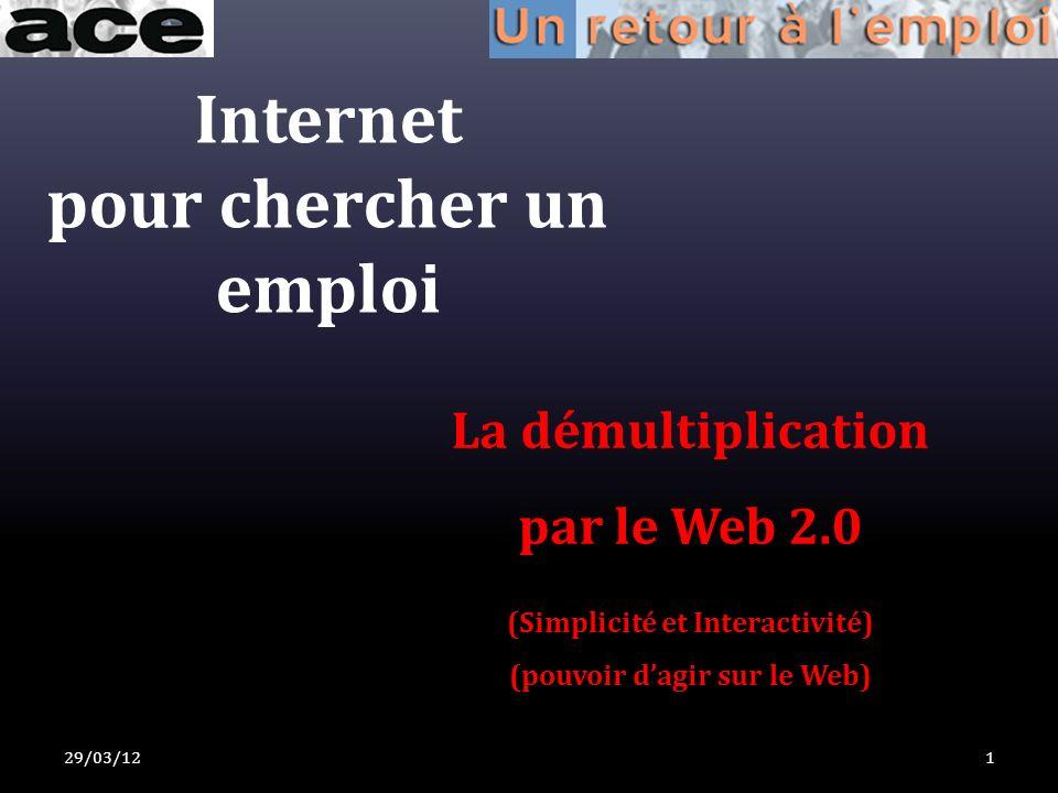 Internet pour chercher un emploi La démultiplication par le Web 2.0 (Simplicité et Interactivité) (pouvoir dagir sur le Web) 29/03/121