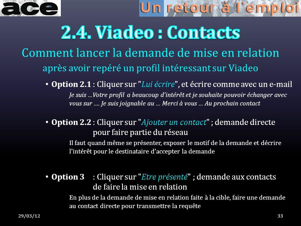 Comment lancer la demande de mise en relation après avoir repéré un profil intéressant sur Viadeo 29/03/1233 Option 2.1: Cliquer sur Lui écrire , et écrire comme avec un e-mail Je suis …Votre profil a beaucoup dintérêt et je souhaite pouvoir échanger avec vous sur ….