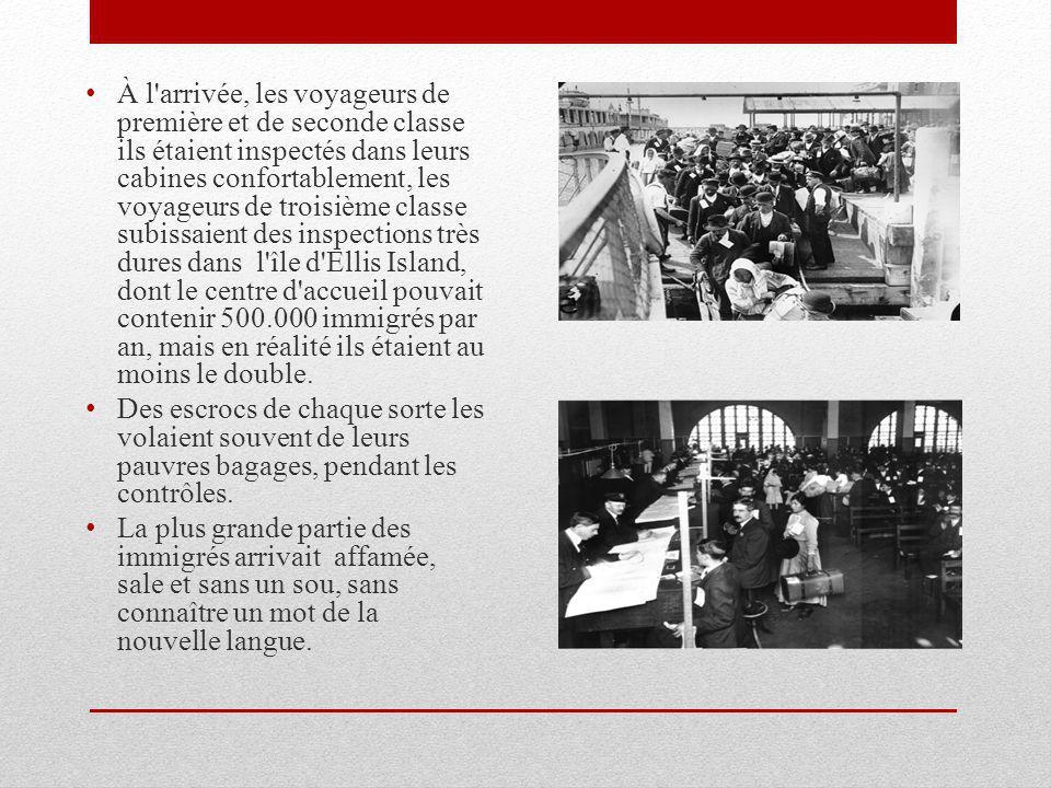 À l arrivée, les voyageurs de première et de seconde classe ils étaient inspectés dans leurs cabines confortablement, les voyageurs de troisième classe subissaient des inspections très dures dans l île d Ellis Island, dont le centre d accueil pouvait contenir 500.000 immigrés par an, mais en réalité ils étaient au moins le double.