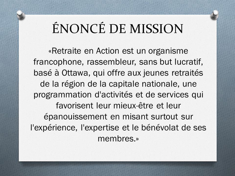 ÉNONCÉ DE MISSION «Retraite en Action est un organisme francophone, rassembleur, sans but lucratif, basé à Ottawa, qui offre aux jeunes retraités de l