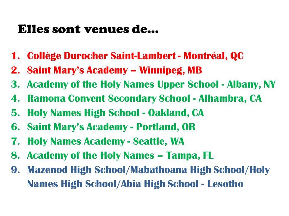 Elles sont venues de… 1.Collège Durocher Saint-Lambert - Montréal, QC 2.Saint Marys Academy – Winnipeg, MB 3.Academy of the Holy Names Upper School - Albany, NY 4.Ramona Convent Secondary School - Alhambra, CA 5.Holy Names High School - Oakland, CA 6.Saint Marys Academy - Portland, OR 7.Holy Names Academy - Seattle, WA 8.Academy of the Holy Names – Tampa, FL 9.Mazenod High School/Mabathoana High School/Holy Names High School/Abia High School - Lesotho