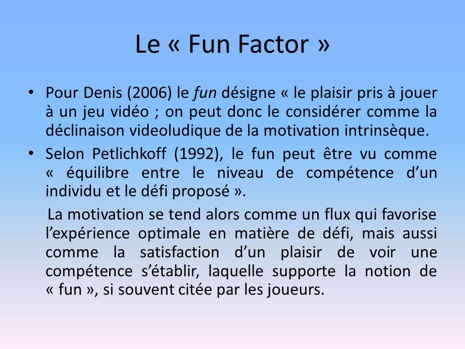 Le « Fun Factor » Pour Denis (2006) le fun désigne « le plaisir pris à jouer à un jeu vidéo ; on peut donc le considérer comme la déclinaison videoludique de la motivation intrinsèque.