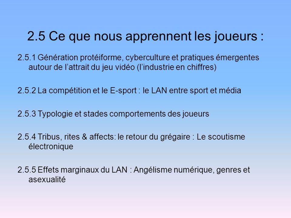 2.5 Ce que nous apprennent les joueurs : 2.5.1 Génération protéiforme, cyberculture et pratiques émergentes autour de lattrait du jeu vidéo (lindustrie en chiffres) 2.5.2 La compétition et le E-sport : le LAN entre sport et média 2.5.3 Typologie et stades comportements des joueurs 2.5.4 Tribus, rites & affects: le retour du grégaire : Le scoutisme électronique 2.5.5 Effets marginaux du LAN : Angélisme numérique, genres et asexualité
