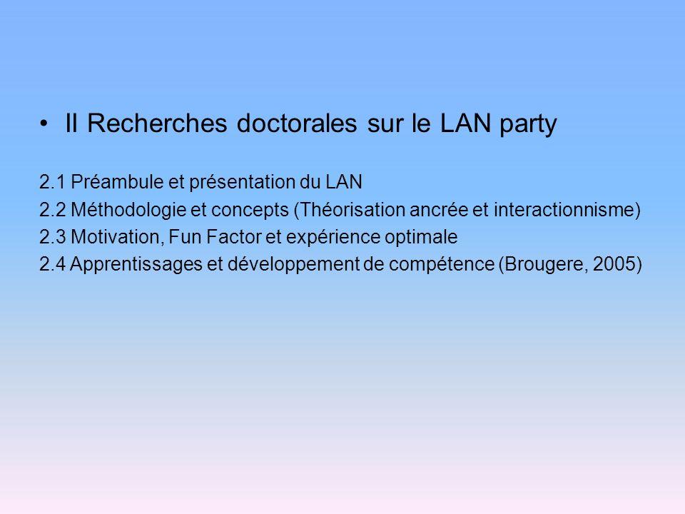 II Recherches doctorales sur le LAN party 2.1 Préambule et présentation du LAN 2.2 Méthodologie et concepts (Théorisation ancrée et interactionnisme) 2.3 Motivation, Fun Factor et expérience optimale 2.4 Apprentissages et développement de compétence (Brougere, 2005)