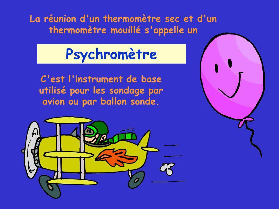 La réunion d un thermomètre sec et d un thermomètre mouillé s appelle un Psychromètre C est l instrument de base utilisé pour les sondage par avion ou par ballon sonde.