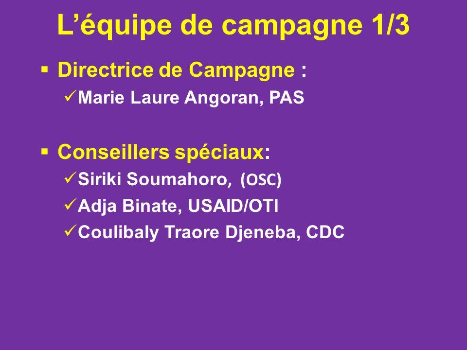 Léquipe de campagne 1/3 Directrice de Campagne : Marie Laure Angoran, PAS Conseillers spéciaux: Siriki Soumahoro, (OSC) Adja Binate, USAID/OTI Coulibaly Traore Djeneba, CDC