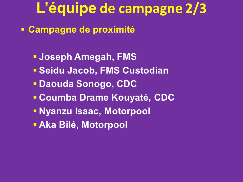 Léquipe de campagne 2/3 Campagne de proximité Joseph Amegah, FMS Seidu Jacob, FMS Custodian Daouda Sonogo, CDC Coumba Drame Kouyaté, CDC Nyanzu Isaac, Motorpool Aka Bilé, Motorpool