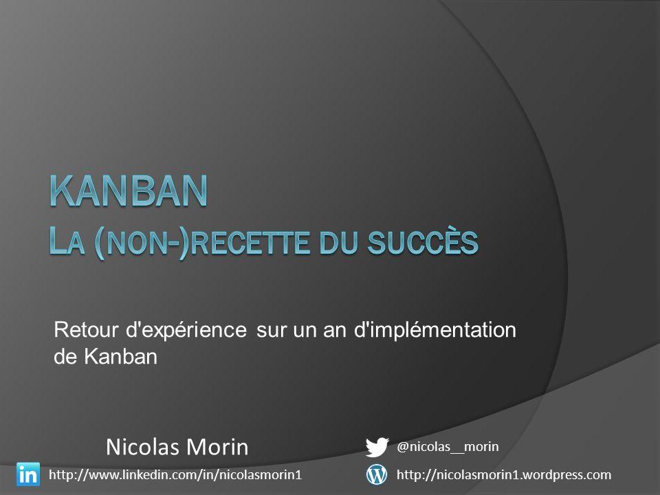 Retour d expérience sur un an d implémentation de Kanban @nicolas__morin http://www.linkedin.com/in/nicolasmorin1 Nicolas Morin http://nicolasmorin1.wordpress.com