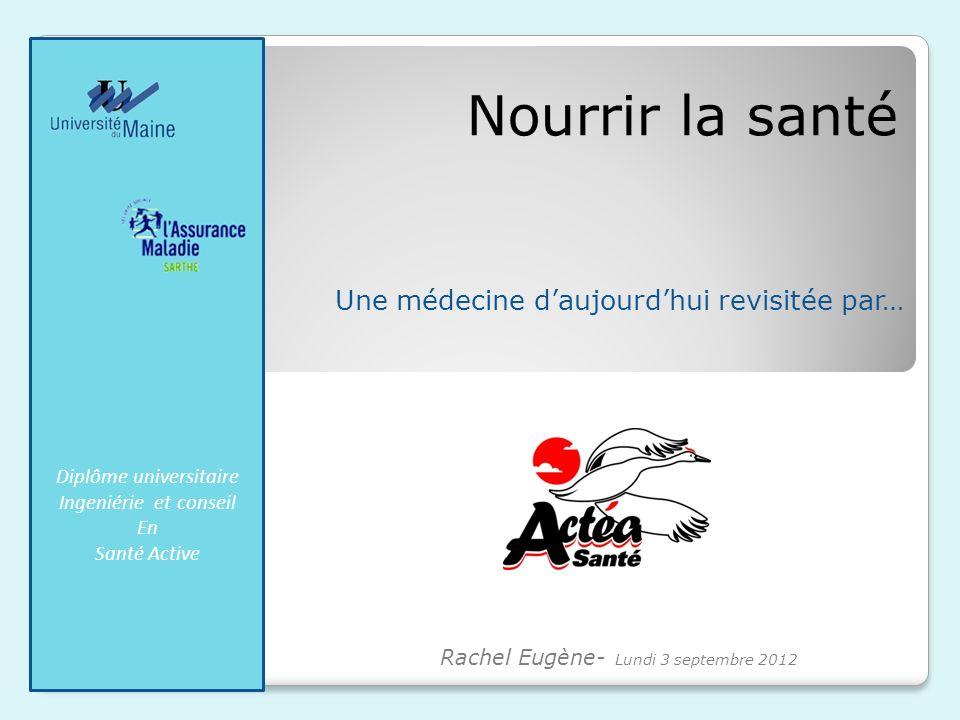 Nourrir la santé Une médecine daujourdhui revisitée par… Diplôme universitaire Ingeniérie et conseil En Santé Active Rachel Eugène- Lundi 3 septembre 2012