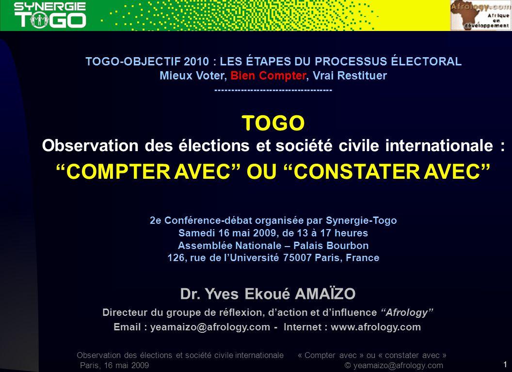 Observation des élections et société civile internationale « Compter avec » ou « constater avec » Paris, 16 mai 2009 © yeamaizo@afrology.com 1 TOGO-OBJECTIF 2010 : LES ÉTAPES DU PROCESSUS ÉLECTORAL Mieux Voter, Bien Compter, Vrai Restituer ------------------------------------- TOGO Observation des élections et société civile internationale : COMPTER AVEC OU CONSTATER AVEC 2e Conférence-débat organisée par Synergie-Togo Samedi 16 mai 2009, de 13 à 17 heures Assemblée Nationale – Palais Bourbon 126, rue de lUniversité 75007 Paris, France Dr.