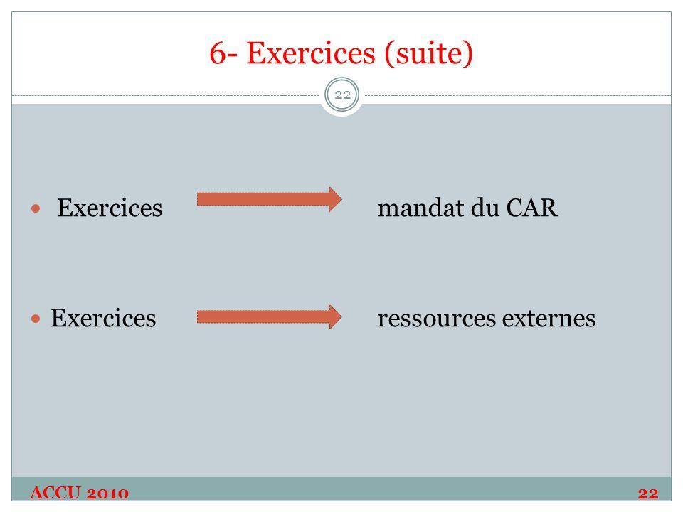6- Exercices (suite) ACCU 2010 22 22 Exercices mandat du CAR Exercices ressources externes