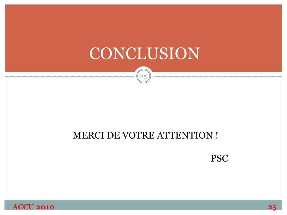 ACCU 2010 25 24 25 CONCLUSION MERCI DE VOTRE ATTENTION ! PSC