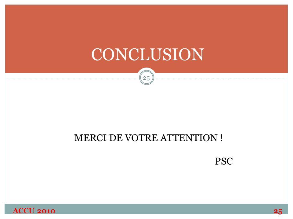 ACCU 2010 25 24 25 CONCLUSION MERCI DE VOTRE ATTENTION ! PSC