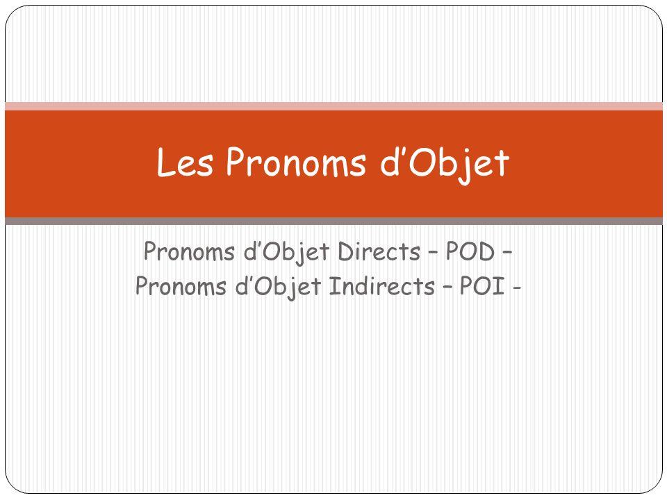 Pronoms dObjet Directs – POD – Pronoms dObjet Indirects – POI - Les Pronoms dObjet
