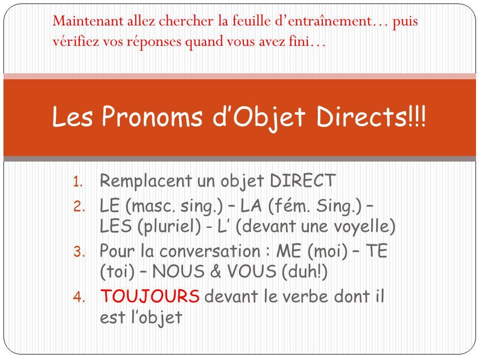 Remplacent un objet DIRECT LE (masc. sing.) – LA (fém. Sing.) – LES (pluriel) - L (devant une voyelle) Pour la conversation : ME (moi) – TE (toi) – NO