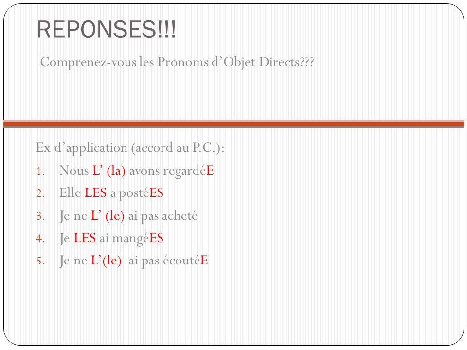 REPONSES!!! Comprenez-vous les Pronoms dObjet Directs??? Ex dapplication (accord au P.C.): 1. Nous L (la) avons regardéE 2. Elle LES a postéES 3. Je n