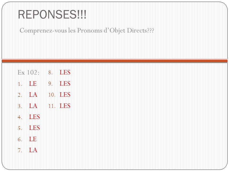 REPONSES!!! Comprenez-vous les Pronoms dObjet Directs??? Ex 102: 1. LE 2. LA 3. LA 4. LES 5. LES 6. LE 7. LA 8. LES 9. LES 10. LES 11. LES