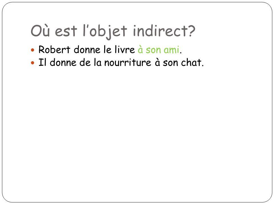 Où est lobjet indirect? Robert donne le livre à son ami. Il donne de la nourriture à son chat.
