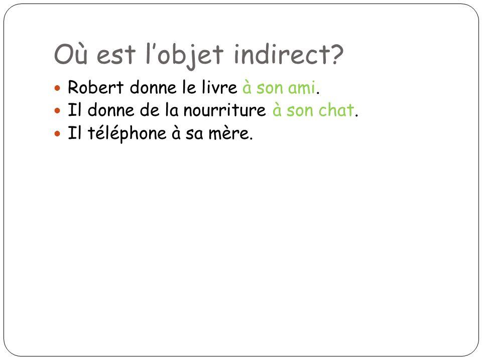 Où est lobjet indirect? Robert donne le livre à son ami. Il donne de la nourriture à son chat. Il téléphone à sa mère.