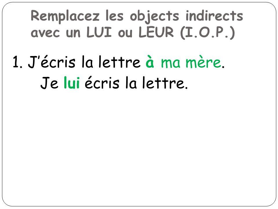 Remplacez les objects indirects avec un LUI ou LEUR (I.O.P.) 1. Jécris la lettre à ma mère. Je lui écris la lettre.