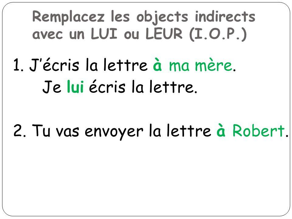 Remplacez les objects indirects avec un LUI ou LEUR (I.O.P.) 1. Jécris la lettre à ma mère. Je lui écris la lettre. 2. Tu vas envoyer la lettre à Robe