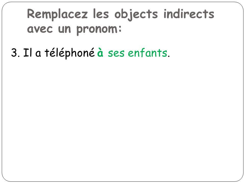 Remplacez les objects indirects avec un pronom: 3. Il a téléphoné à ses enfants.