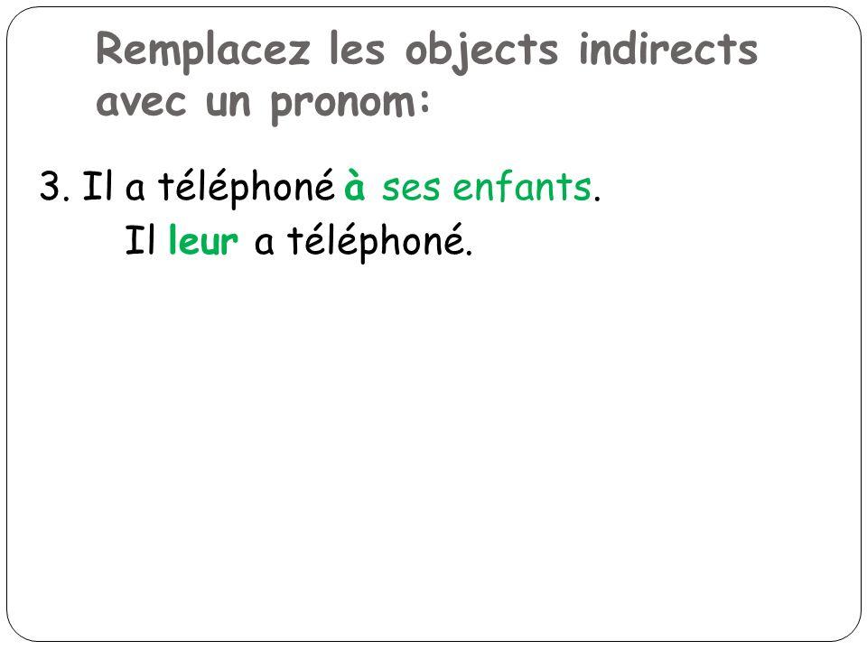 Remplacez les objects indirects avec un pronom: 3. Il a téléphoné à ses enfants. Il leur a téléphoné.