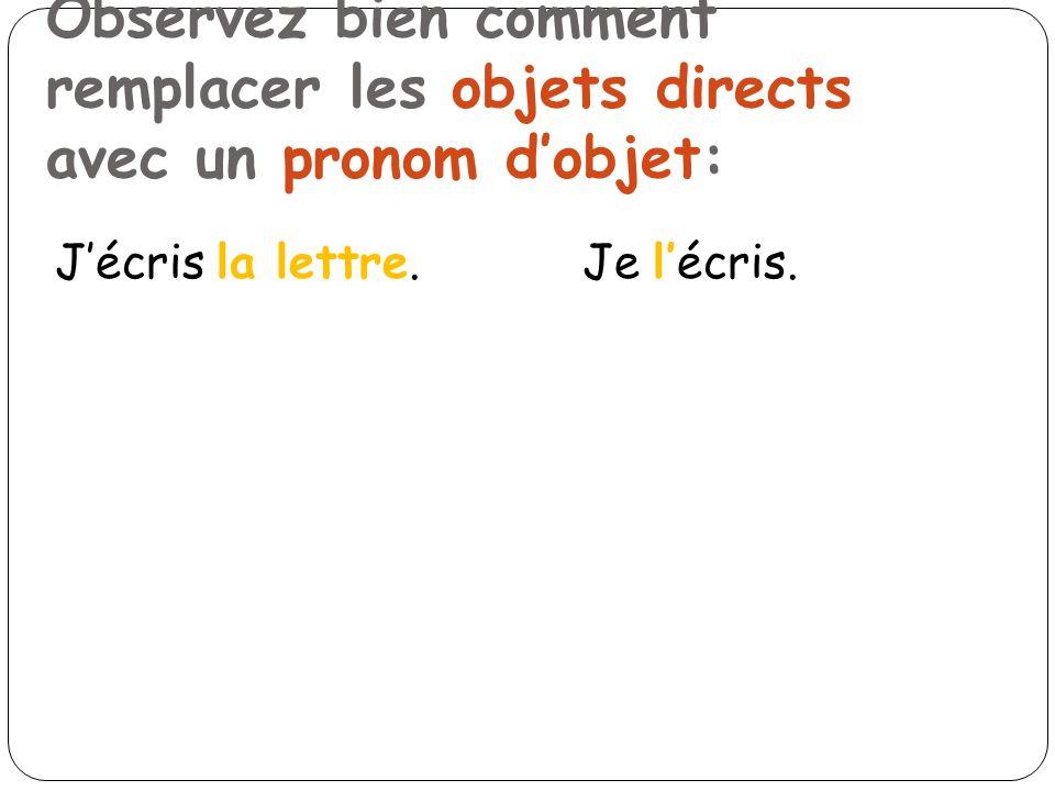 Observez bien comment remplacer les objets directs avec un pronom dobjet: Jécris la lettre.Je lécris.