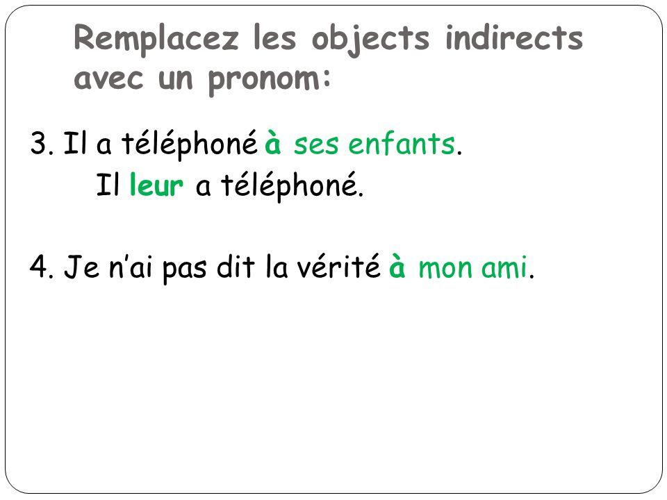 Remplacez les objects indirects avec un pronom: 3. Il a téléphoné à ses enfants. Il leur a téléphoné. 4. Je nai pas dit la vérité à mon ami.