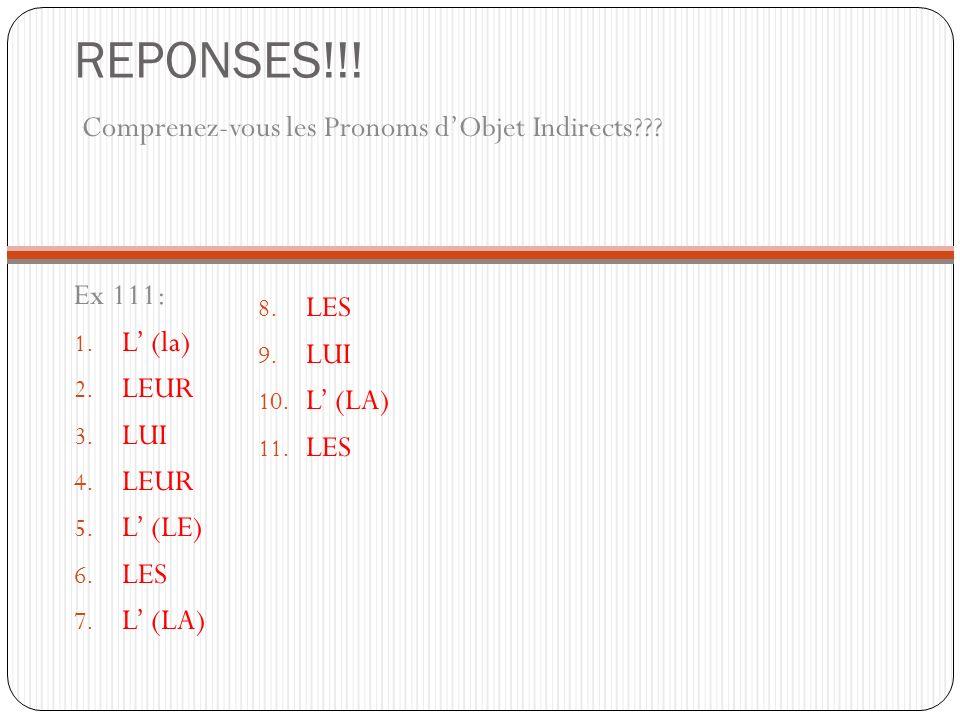 REPONSES!!! Comprenez-vous les Pronoms dObjet Indirects??? Ex 111: 1. L (la) 2. LEUR 3. LUI 4. LEUR 5. L (LE) 6. LES 7. L (LA) 8. LES 9. LUI 10. L (LA