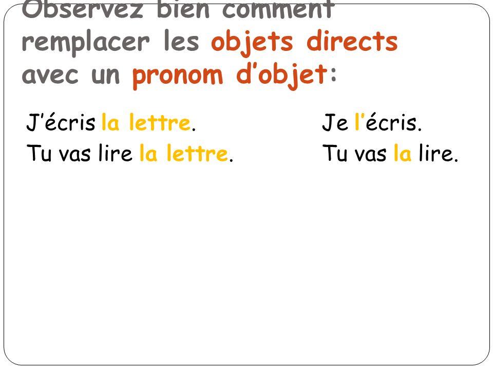 Jécris la lettre.Je lécris. Tu vas lire la lettre.Tu vas la lire. Observez bien comment remplacer les objets directs avec un pronom dobjet: