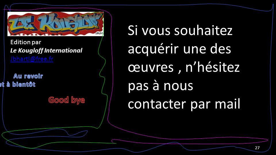 27 Edition par Le Kougloff International Jbhartl@free.fr Si vous souhaitez acquérir une des œuvres, nhésitez pas à nous contacter par mail
