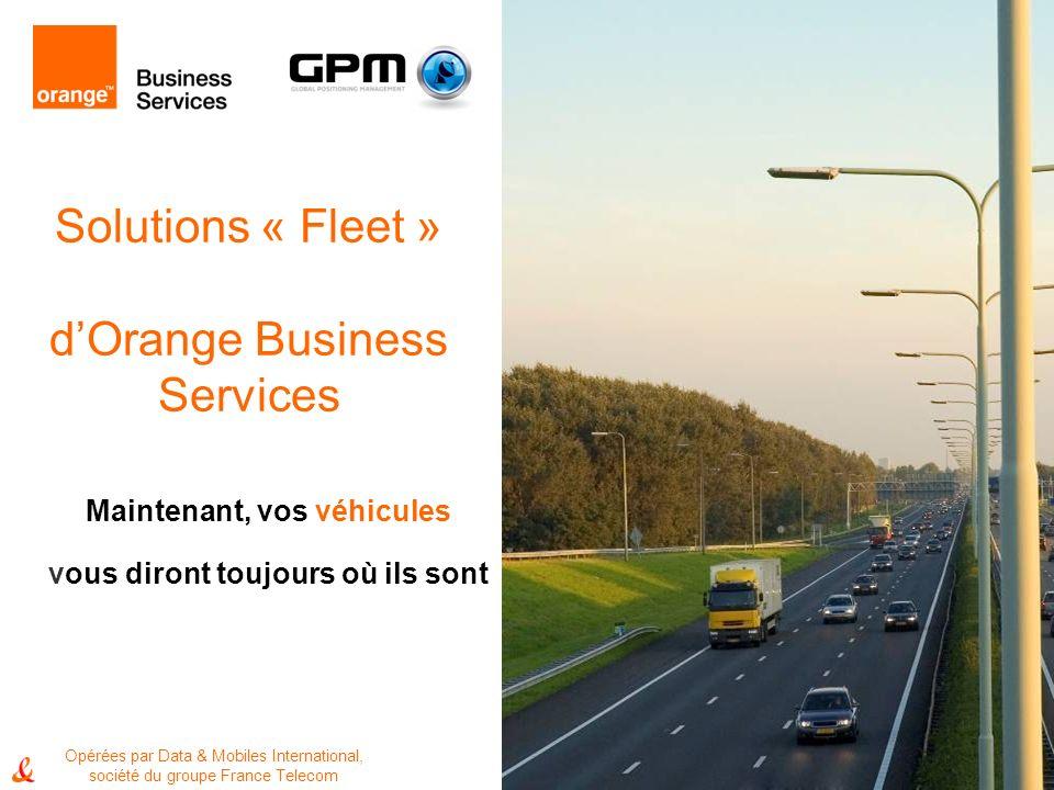 1 Solutions « Fleet » dOrange Business Services Maintenant, vos véhicules vous diront toujours où ils sont Opérées par Data & Mobiles International, société du groupe France Telecom