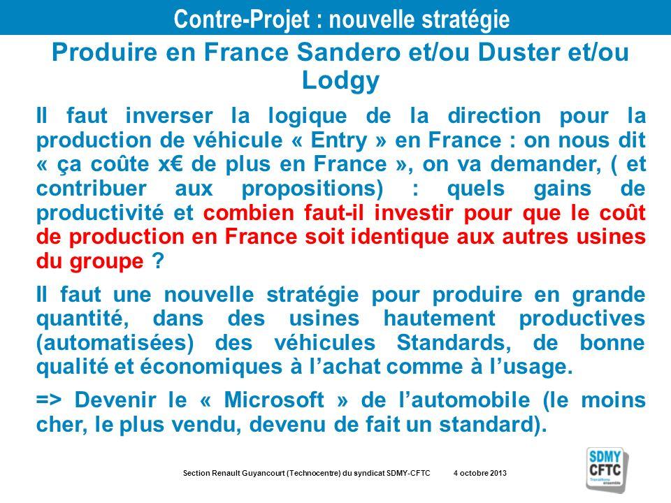 Section Renault Guyancourt (Technocentre) du syndicat SDMY-CFTC 4 octobre 2013 Contre-Projet : nouvelle stratégie Produire en France Sandero et/ou Duster et/ou Lodgy Il faut inverser la logique de la direction pour la production de véhicule « Entry » en France : on nous dit « ça coûte x de plus en France », on va demander, ( et contribuer aux propositions) : quels gains de productivité et combien faut-il investir pour que le coût de production en France soit identique aux autres usines du groupe .