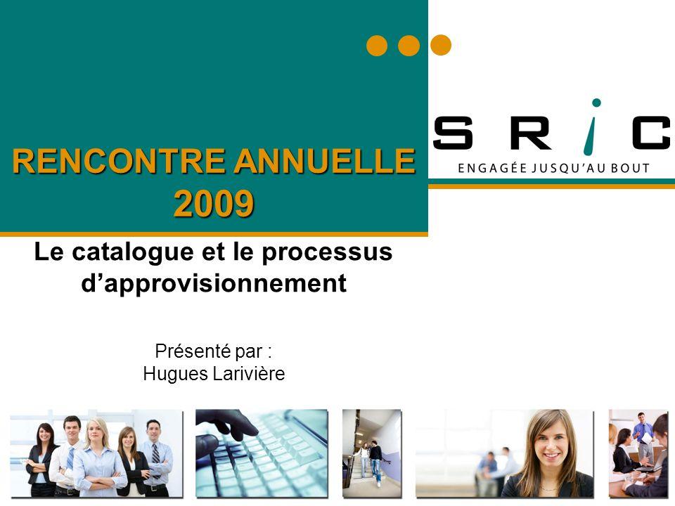 RENCONTRE ANNUELLE 2009 Le catalogue et le processus dapprovisionnement Présenté par : Hugues Larivière
