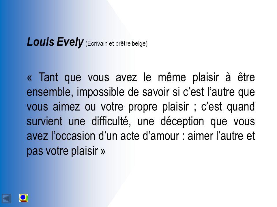 Louis Evely (Ecrivain et prêtre belge) « Tant que vous avez le même plaisir à être ensemble, impossible de savoir si cest lautre que vous aimez ou votre propre plaisir ; cest quand survient une difficulté, une déception que vous avez loccasion dun acte damour : aimer lautre et pas votre plaisir »