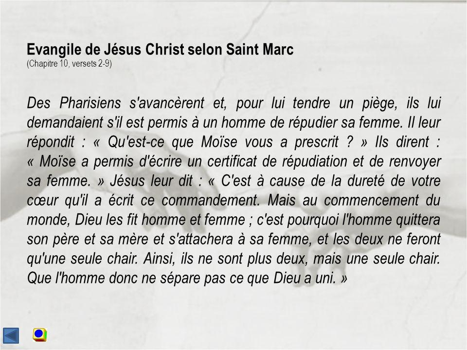 Evangile de Jésus Christ selon Saint Marc (Chapitre 10, versets 2-9) Des Pharisiens s avancèrent et, pour lui tendre un piège, ils lui demandaient s il est permis à un homme de répudier sa femme.